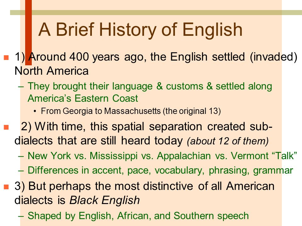 A Brief History of English n 1) Around 400 years ago, the English settled (invaded) North America –They brought their language & customs & settled along America's Eastern Coast From Georgia to Massachusetts (the original 13) n 2) With time, this spatial separation created sub- dialects that are still heard today (about 12 of them) –New York vs.