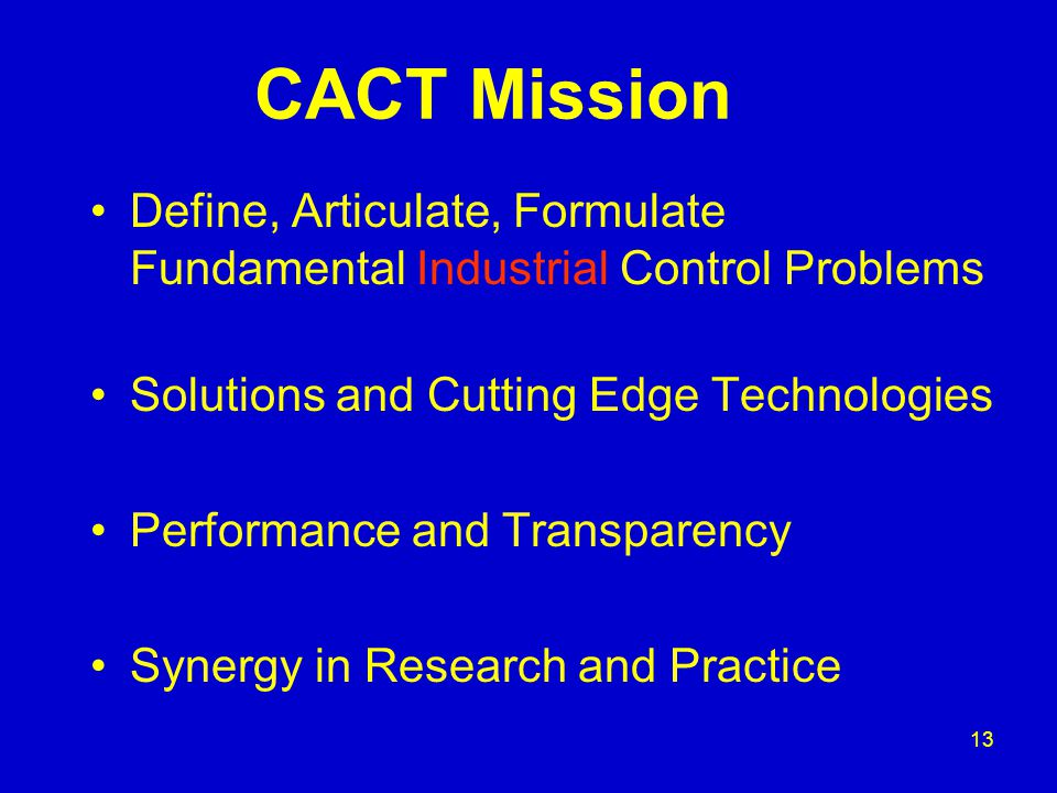 13 CACT Mission Define, Articulate, Formulate Fundamental Industrial Control Problems Solutions and Cutting Edge Technologies Performance and Transparency Synergy in Research and Practice