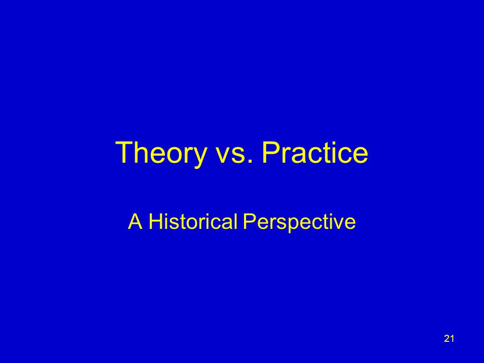 21 Theory vs. Practice A Historical Perspective