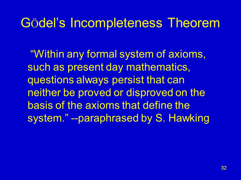 32 G Ö del's Incompleteness Theorem Within any formal system of axioms, such as present day mathematics, questions always persist that can neither be proved or disproved on the basis of the axioms that define the system. --paraphrased by S.
