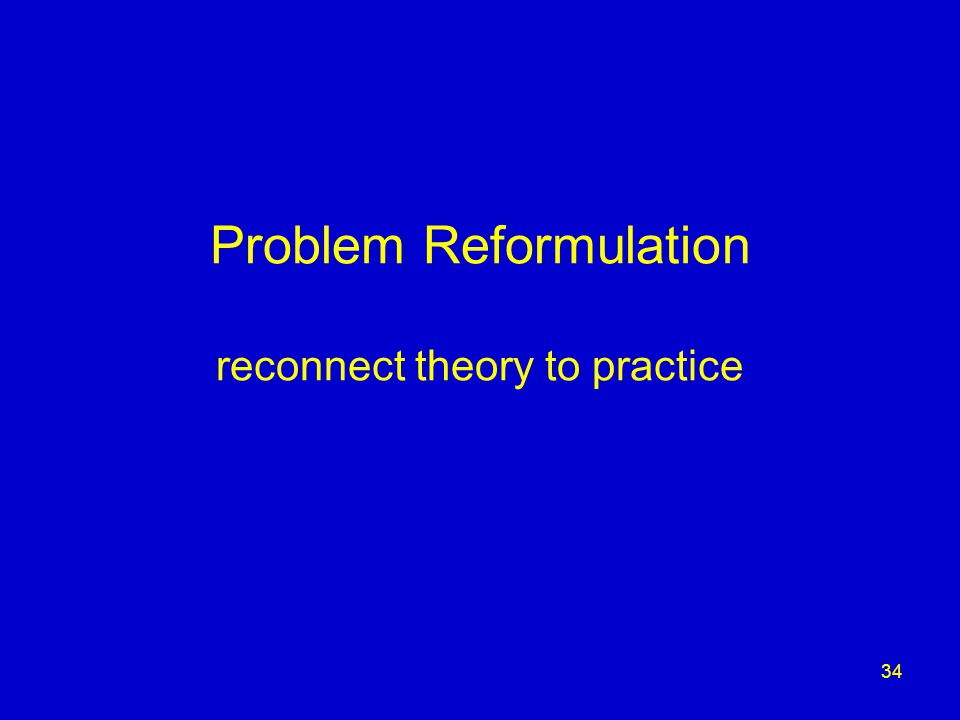 34 Problem Reformulation reconnect theory to practice