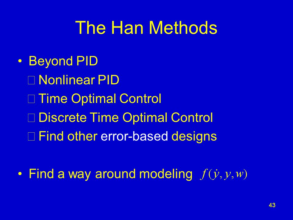 43 The Han Methods Beyond PID  Nonlinear PID  Time Optimal Control  Discrete Time Optimal Control  Find other error-based designs Find a way around modeling