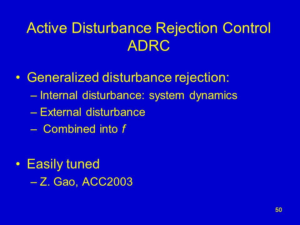 50 Active Disturbance Rejection Control ADRC Generalized disturbance rejection: –Internal disturbance: system dynamics –External disturbance – Combined into f Easily tuned –Z.