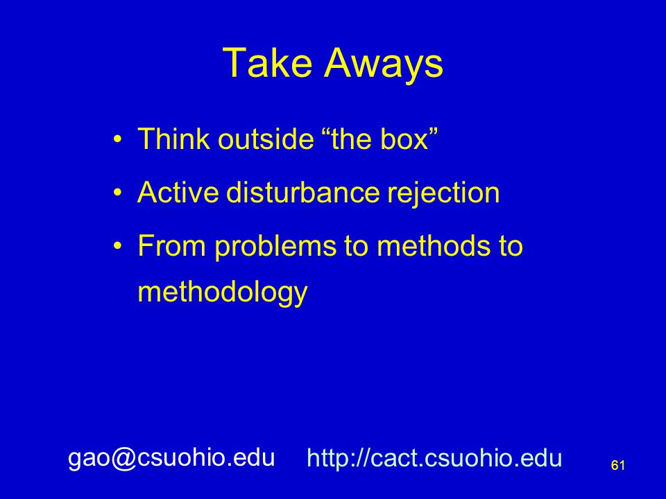 61 Take Aways Think outside the box Active disturbance rejection From problems to methods to methodology http://cact.csuohio.edu gao@csuohio.edu