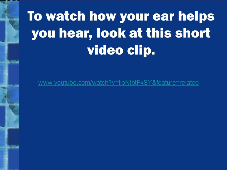 To watch how your ear helps you hear, look at this short video clip.