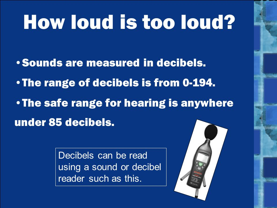 How loud is too loud. Sounds are measured in decibels.