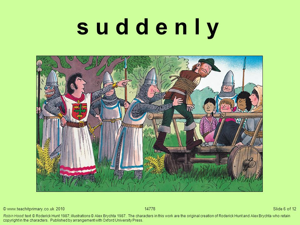 s u d d e n l y © www.teachitprimary.co.uk 201014778 Slide 6 of 12 Robin Hood: text © Roderick Hunt 1987; illustrations © Alex Brychta 1987. The chara