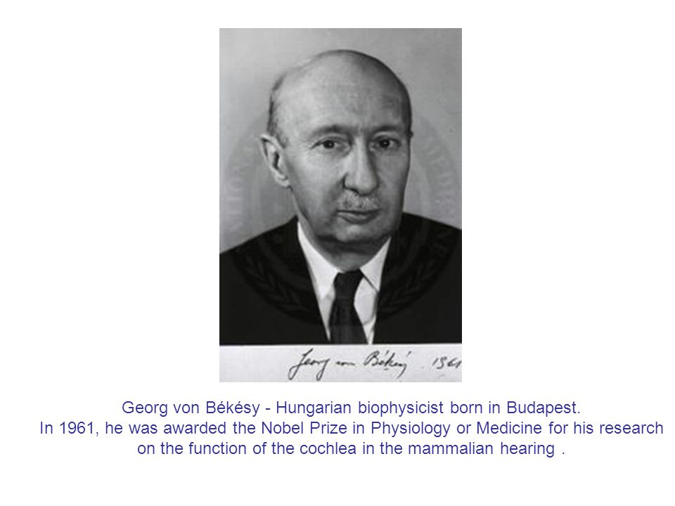 Georg von Békésy - Hungarian biophysicist born in Budapest. In 1961, he was awarded the Nobel Prize in Physiology or Medicine for his research on the