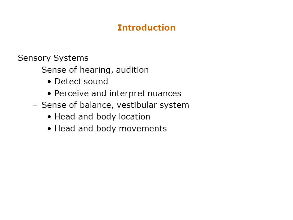 Introduction Sensory Systems –Sense of hearing, audition Detect sound Perceive and interpret nuances –Sense of balance, vestibular system Head and bod
