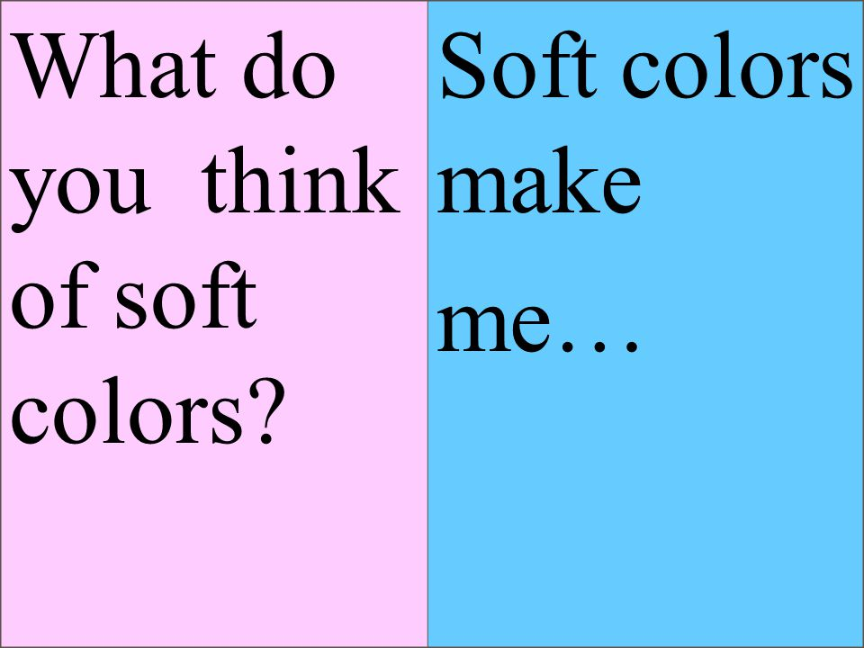 What do you think of soft colors Soft colors make me…