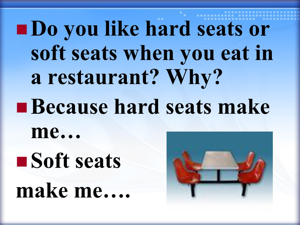 Do you like hard seats or soft seats when you eat in a restaurant.