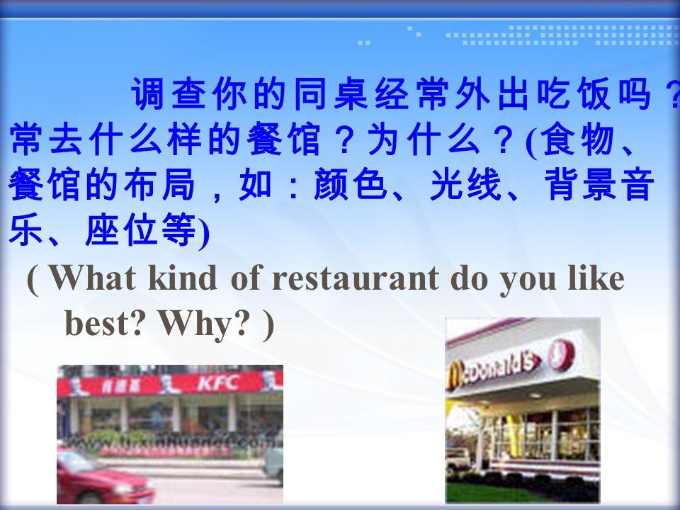 调查你的同桌经常外出吃饭吗? 常去什么样的餐馆?为什么? ( 食物、 餐馆的布局,如:颜色、光线、背景音 乐、座位等 ) ( What kind of restaurant do you like best? Why? )