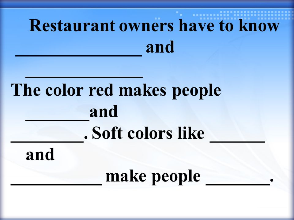 Restaurant owners have to know ______________ and _____________ The color red makes people _______and ________.