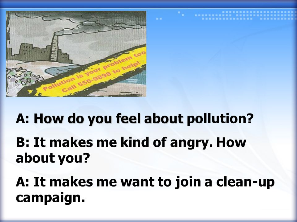 A: How do you feel about about pollution. B: It makes me kind of angry.