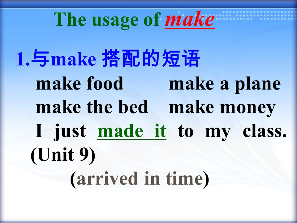 1. 与 make 搭配的短语 make food make a plane make the bed make money I just made it to my class.