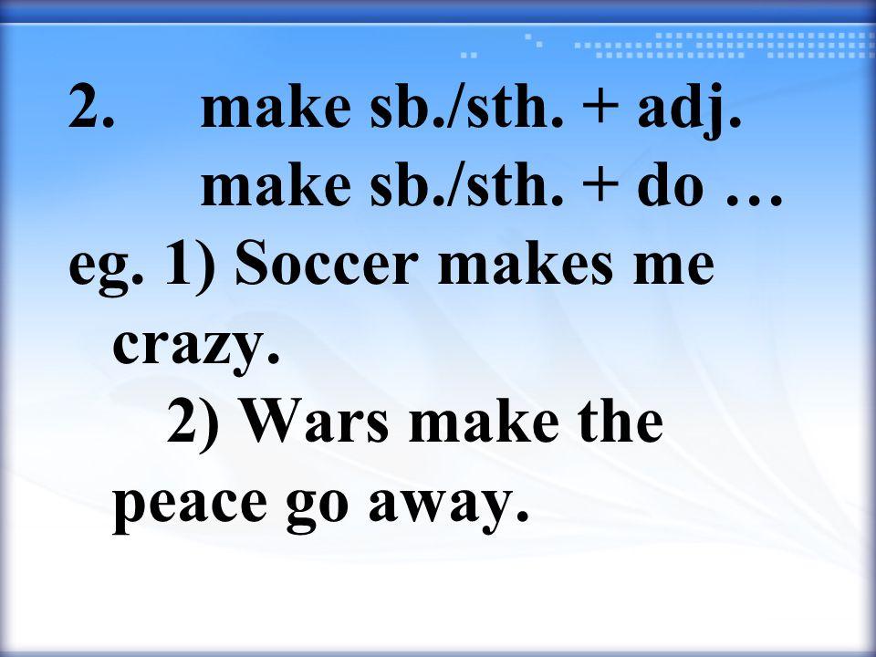 2. make sb./sth. + adj. make sb./sth. + do … eg. 1) Soccer makes me crazy. 2) Wars make the peace go away.
