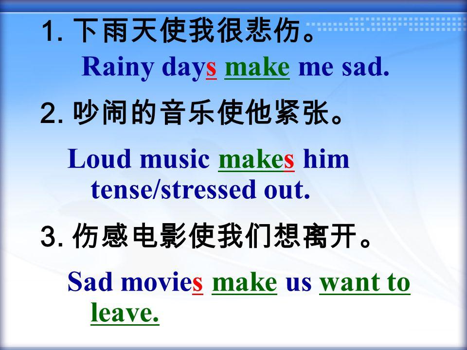1. 下雨天使我很悲伤。 2. 吵闹的音乐使他紧张。 3. 伤感电影使我们想离开。 Rainy days make me sad. Loud music makes him tense/stressed out. Sad movies make us want to leave.
