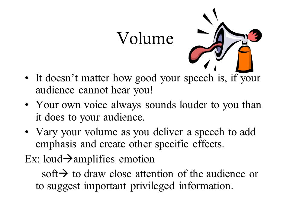 Volume It doesn't matter how good your speech is, if your audience cannot hear you.