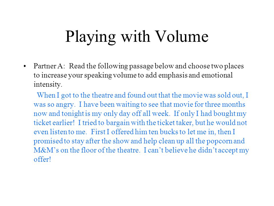 Playing with Volume Partner A: Read the following passage below and choose two places to increase your speaking volume to add emphasis and emotional intensity.