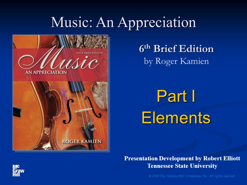 6 th Brief Edition 6 th Brief Edition by Roger Kamien Part I Elements © 2008 The McGraw-Hill Companies, Inc. All rights reserved. Music: An Appreciati