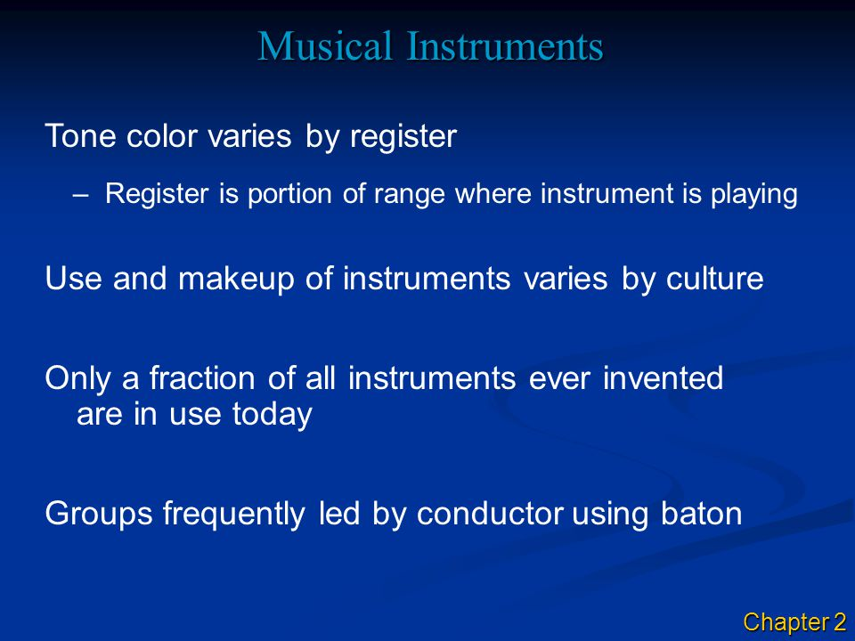 Musical Instruments –Register is portion of range where instrument is playing Groups frequently led by conductor using baton Only a fraction of all instruments ever invented are in use today Tone color varies by register Use and makeup of instruments varies by culture Chapter 2