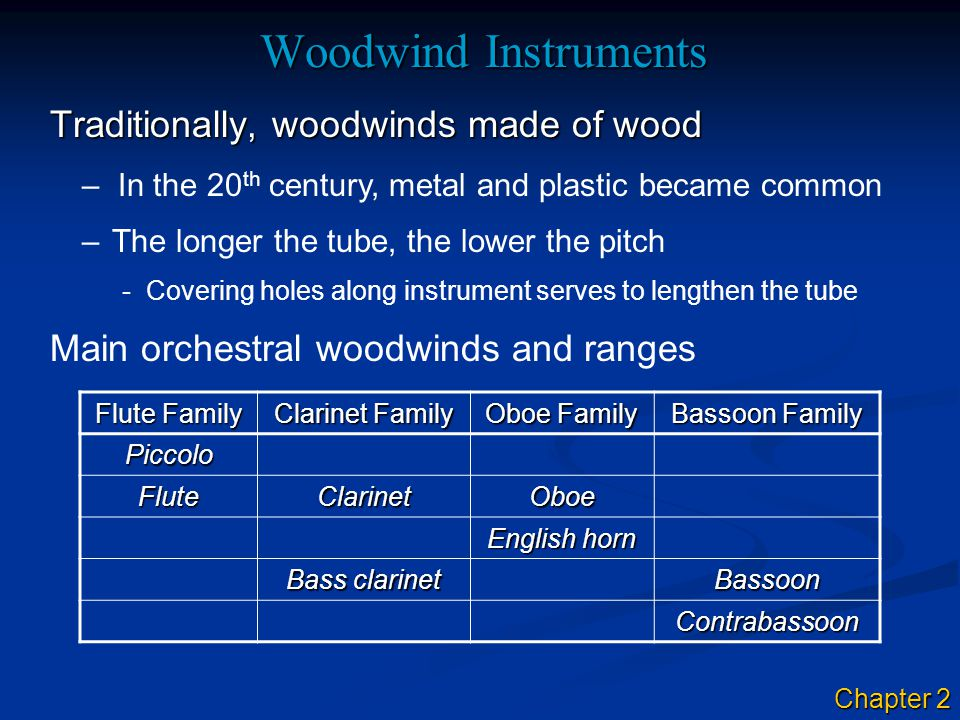 Woodwind Instruments Traditionally, woodwinds made of wood –In the 20 th century, metal and plastic became common –The longer the tube, the lower the
