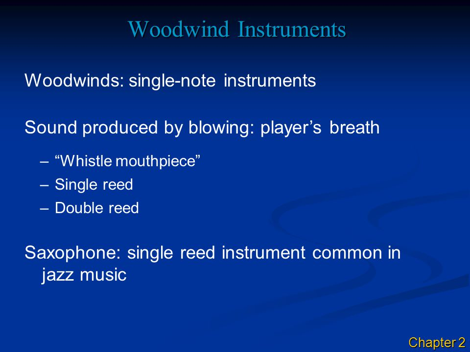 Woodwind Instruments Sound produced by blowing: player's breath Woodwinds: single-note instruments – Whistle mouthpiece Saxophone: single reed instrument common in jazz music –Single reed –Double reed Chapter 2