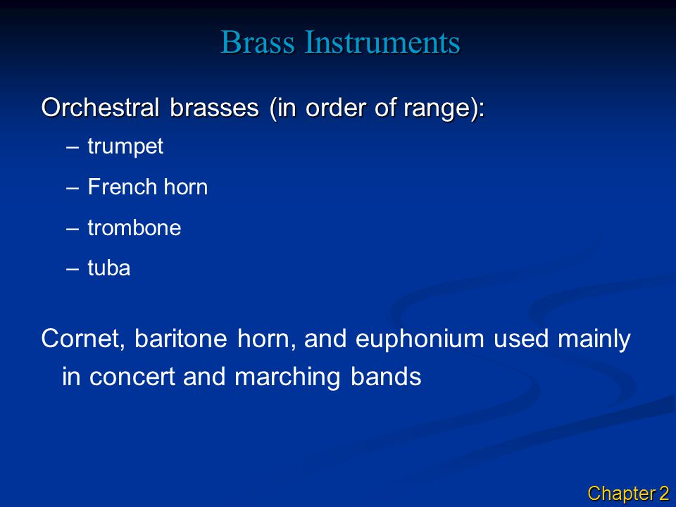 Brass Instruments Orchestral brasses (in order of range): –trumpet –French horn –trombone –tuba Cornet, baritone horn, and euphonium used mainly in concert and marching bands Chapter 2