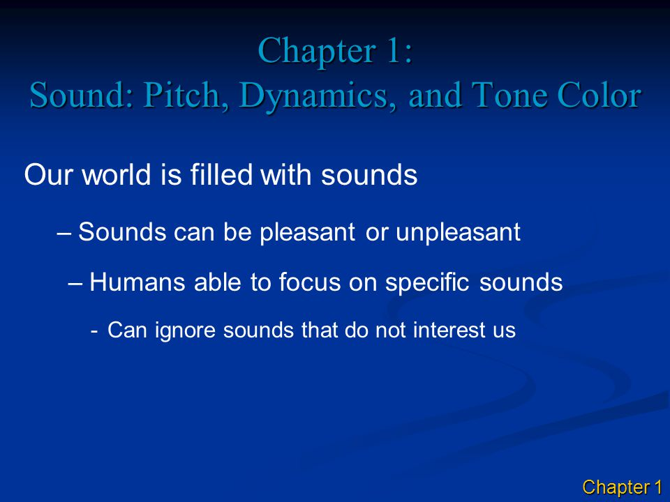 Chapter 1: Sound: Pitch, Dynamics, and Tone Color Our world is filled with sounds –Sounds can be pleasant or unpleasant –Humans able to focus on speci