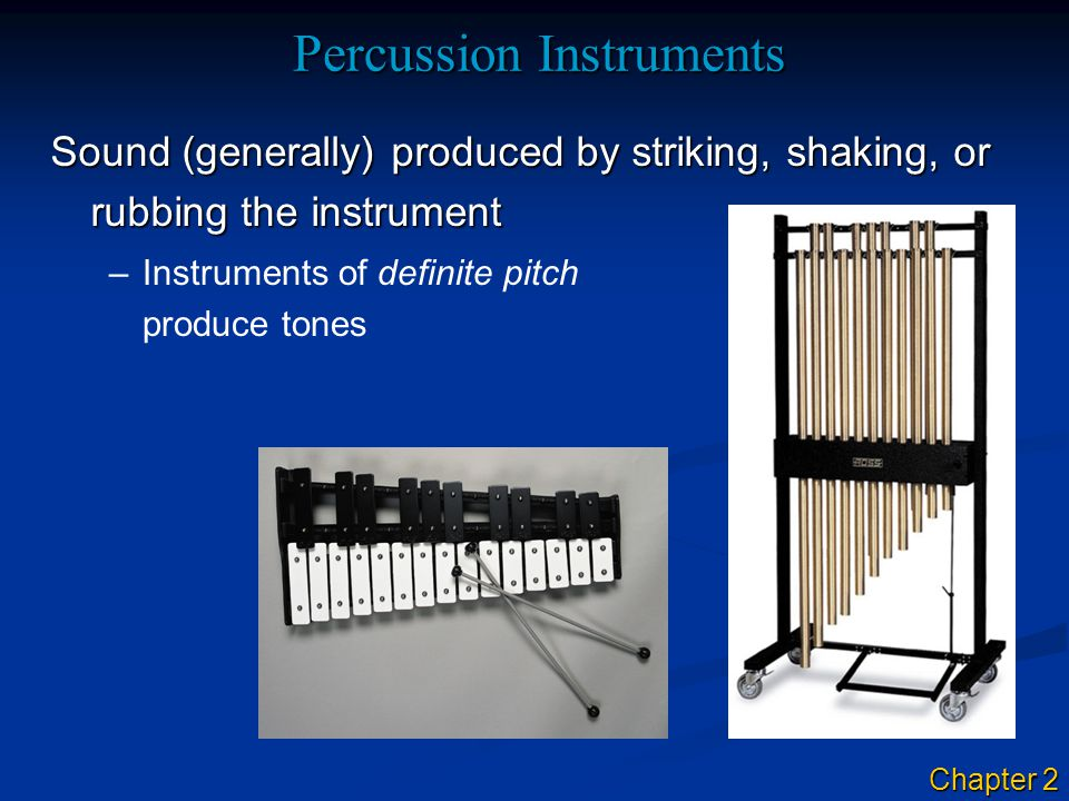 Percussion Instruments Sound (generally) produced by striking, shaking, or rubbing the instrument –Instruments of definite pitch produce tones Chapter 2
