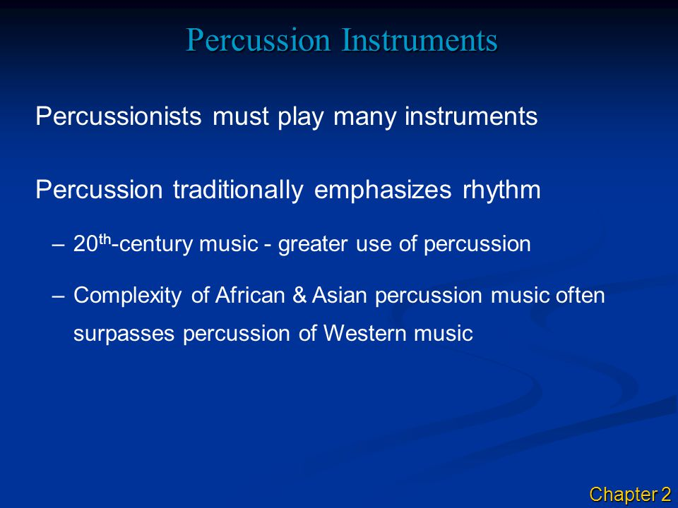 Percussion Instruments Percussionists must play many instruments Percussion traditionally emphasizes rhythm –20 th -century music - greater use of percussion –Complexity of African & Asian percussion music often surpasses percussion of Western music Chapter 2