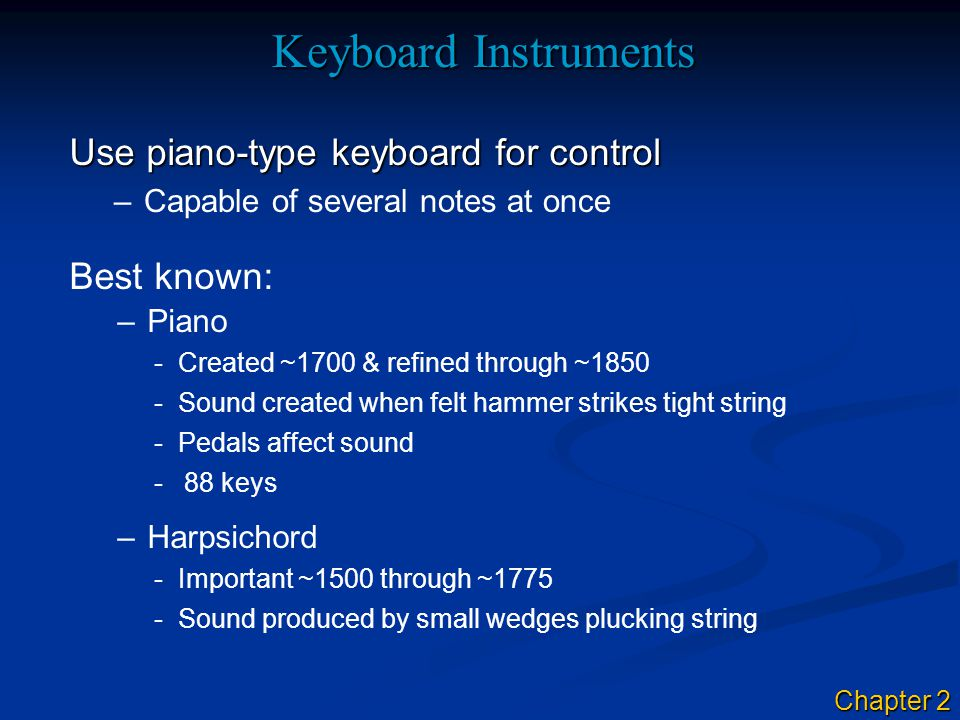 Keyboard Instruments Use piano-type keyboard for control –Capable of several notes at once –Piano –Harpsichord -Important ~1500 through ~1775 Best known: -Sound created when felt hammer strikes tight string -Pedals affect sound -88 keys -Created ~1700 & refined through ~1850 -Sound produced by small wedges plucking string Chapter 2