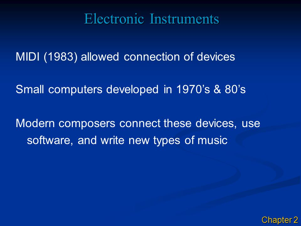 Electronic Instruments MIDI (1983) allowed connection of devices Small computers developed in 1970's & 80's Modern composers connect these devices, use software, and write new types of music Chapter 2