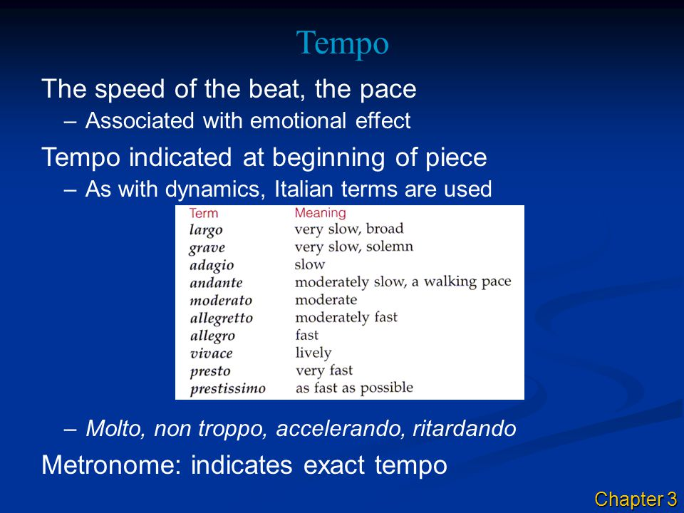 –Associated with emotional effect The speed of the beat, the pace Tempo Tempo indicated at beginning of piece –As with dynamics, Italian terms are use