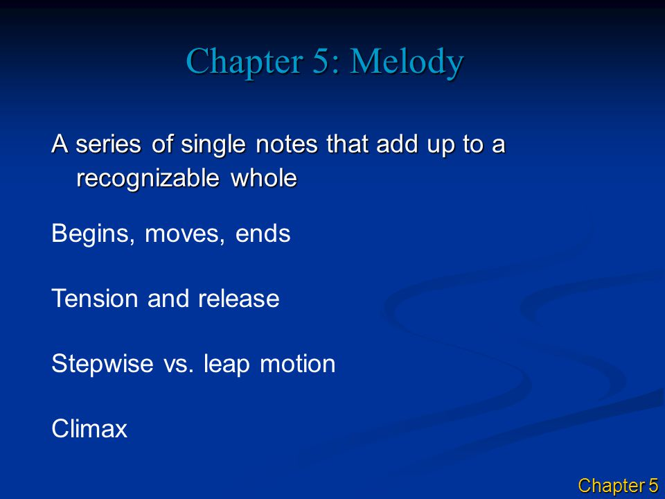 Chapter 5: Melody A series of single notes that add up to a recognizable whole Begins, moves, ends Tension and release Stepwise vs.