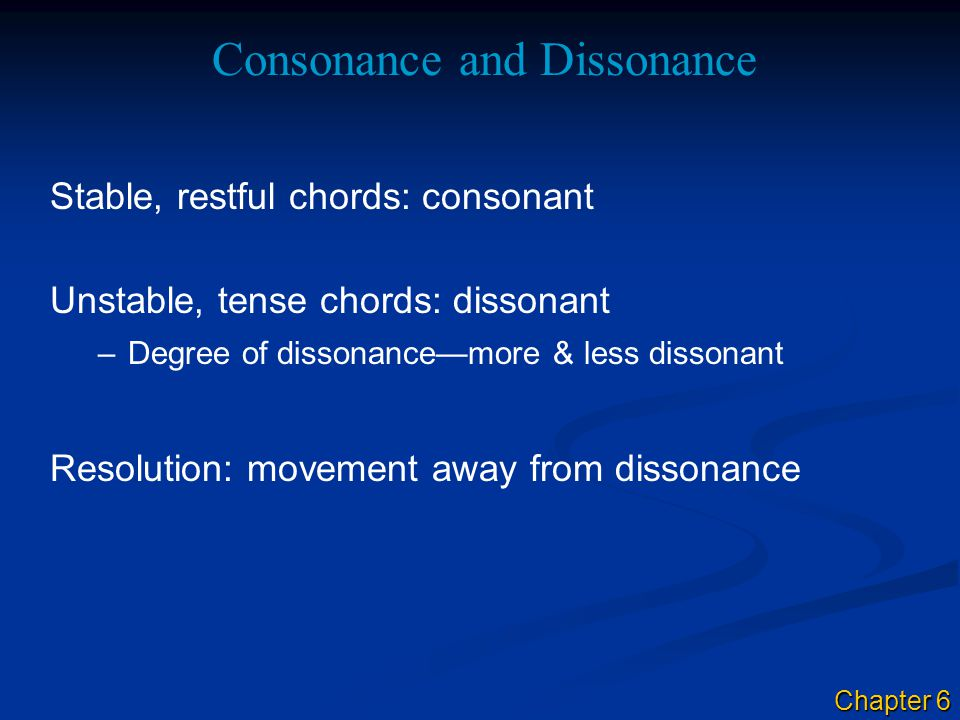 Stable, restful chords: consonant Consonance and Dissonance Unstable, tense chords: dissonant Resolution: movement away from dissonance –Degree of dissonance—more & less dissonant Chapter 6