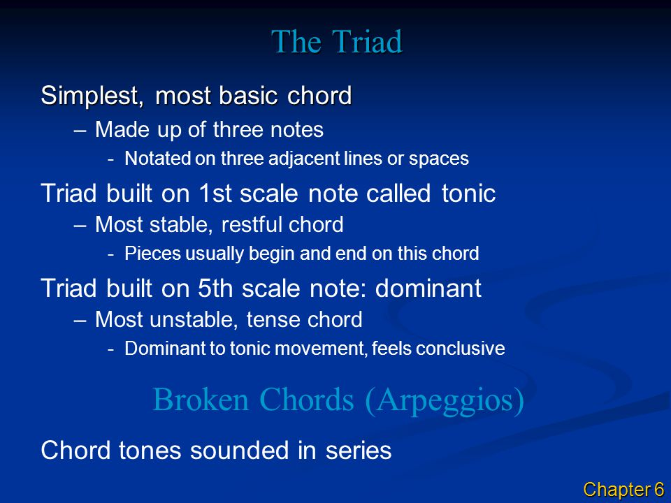 The Triad Simplest, most basic chord –Made up of three notes Broken Chords (Arpeggios) Chord tones sounded in series Triad built on 1st scale note cal