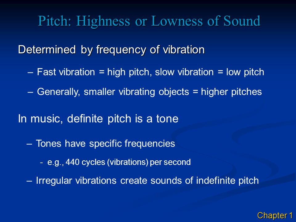Pitch: Highness or Lowness of Sound Determined by frequency of vibration –Fast vibration = high pitch, slow vibration = low pitch In music, definite pitch is a tone –Tones have specific frequencies -e.g., 440 cycles (vibrations) per second –Generally, smaller vibrating objects = higher pitches –Irregular vibrations create sounds of indefinite pitch Chapter 1