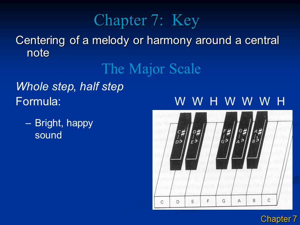 Chapter 7: Key Centering of a melody or harmony around a central note Whole step The Major Scale, half step Formula: W W H W W W H –Bright, happy sound Chapter 7