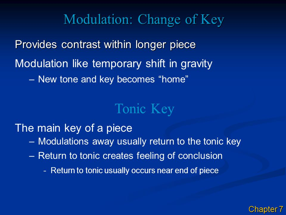 Modulation: Change of Key Provides contrast within longer piece Tonic Key The main key of a piece –New tone and key becomes home Modulation like temporary shift in gravity –Modulations away usually return to the tonic key –Return to tonic creates feeling of conclusion -Return to tonic usually occurs near end of piece Chapter 7