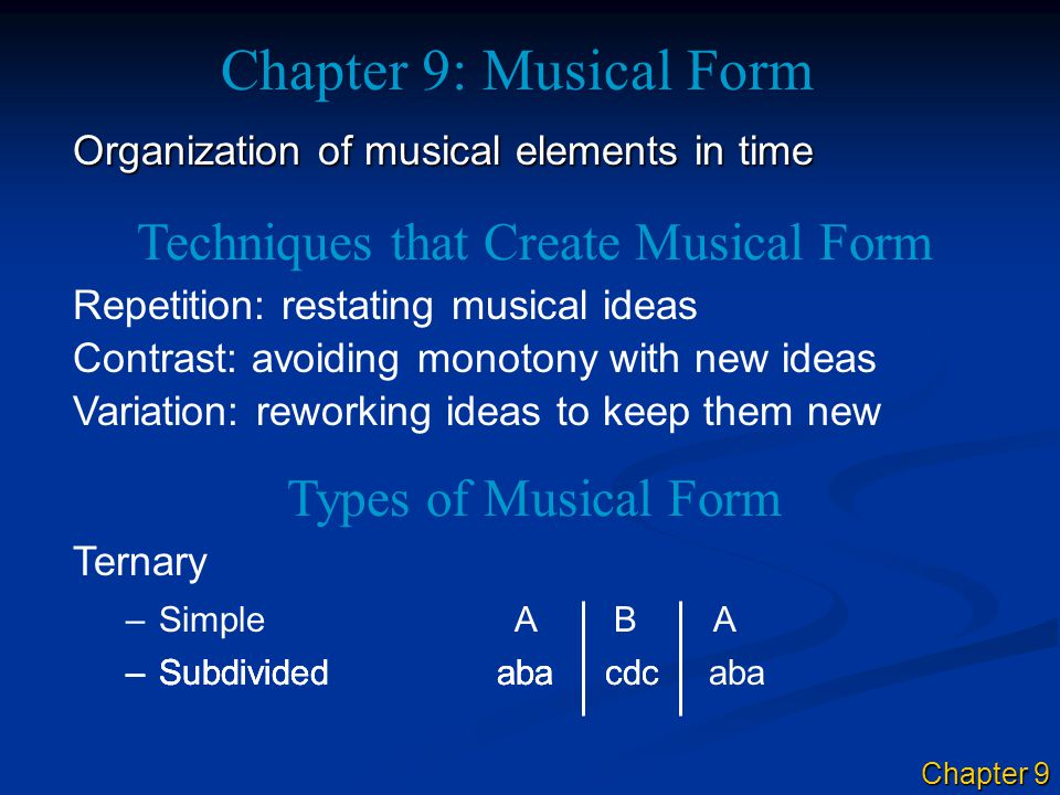 Chapter 9: Musical Form Organization of musical elements in time –Simple A B A Techniques that Create Musical Form Repetition: restating musical ideas Contrast: avoiding monotony with new ideas Variation: reworking ideas to keep them new Types of Musical Form Ternary –S–Subdividedaba cdc aba–S–Subdividedaba cdc –Subdividedaba Chapter 9
