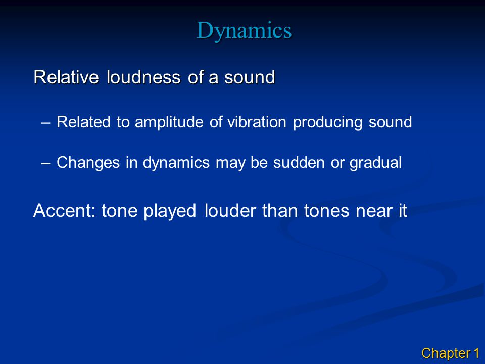 Dynamics Relative loudness of a sound –Related to amplitude of vibration producing sound Accent: tone played louder than tones near it –Changes in dynamics may be sudden or gradual Chapter 1