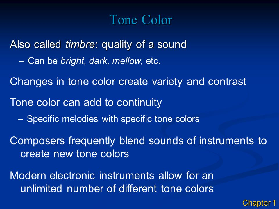 Tone Color Also called timbre: quality of a sound –Can be bright, dark, mellow, etc. Changes in tone color create variety and contrast Tone color can