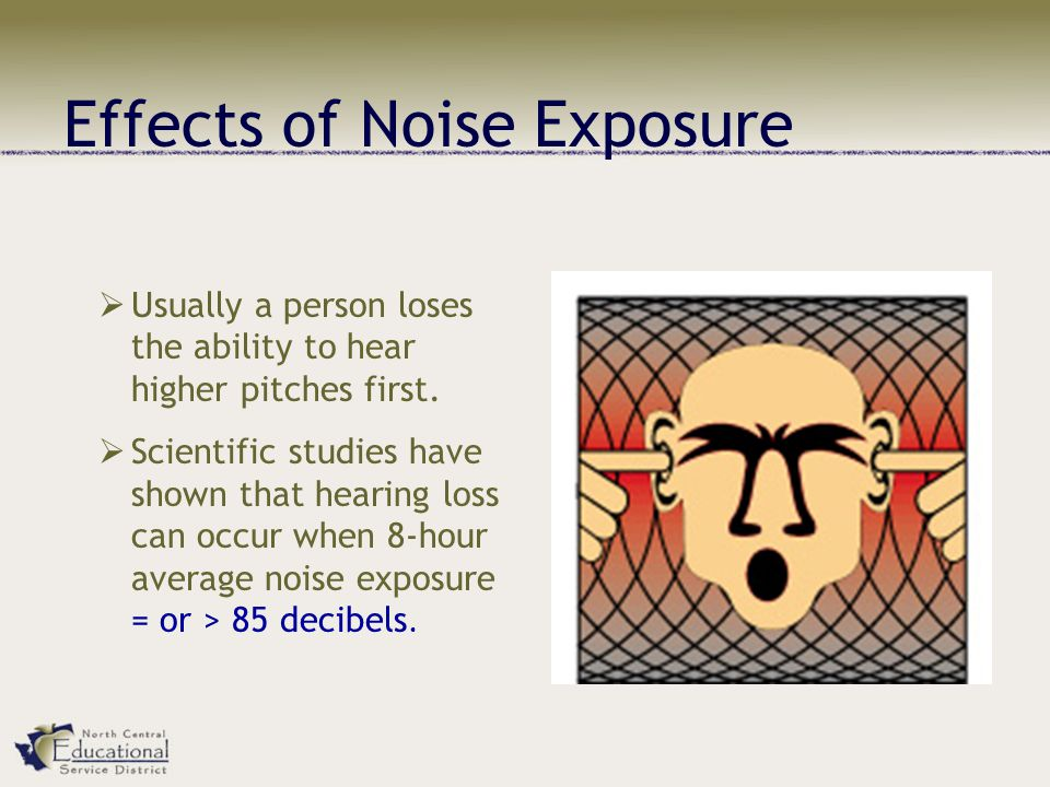 Effects of Noise Exposure  Usually a person loses the ability to hear higher pitches first.  Scientific studies have shown that hearing loss can occ
