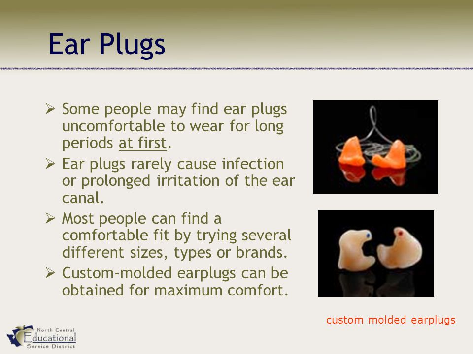 Ear Plugs  Some people may find ear plugs uncomfortable to wear for long periods at first.  Ear plugs rarely cause infection or prolonged irritation