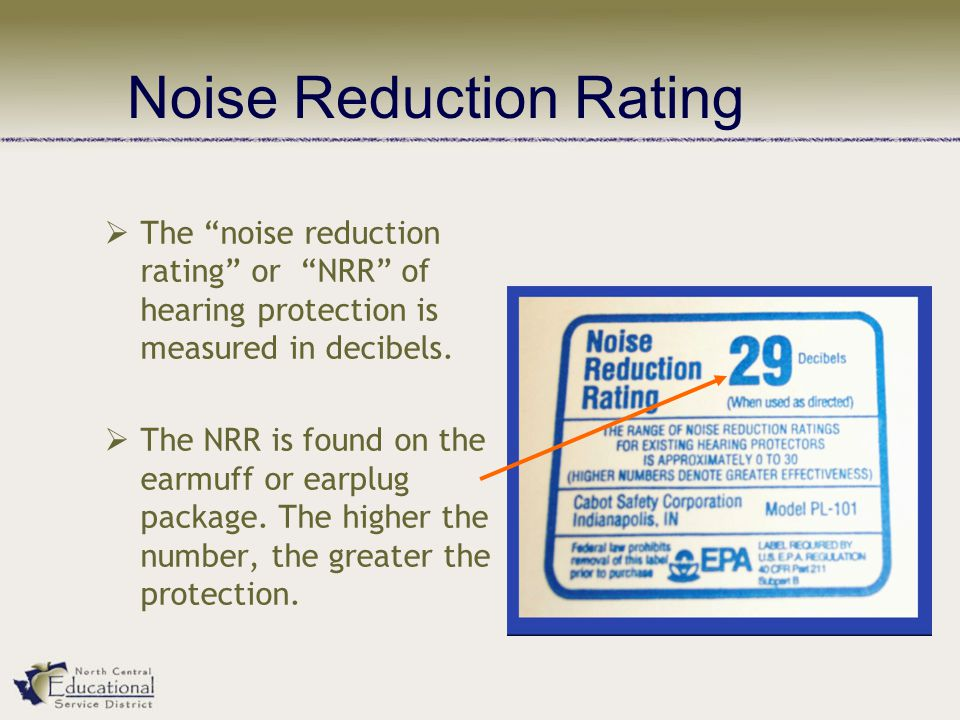 " The ""noise reduction rating"" or ""NRR"" of hearing protection is measured in decibels.  The NRR is found on the earmuff or earplug package. The highe"