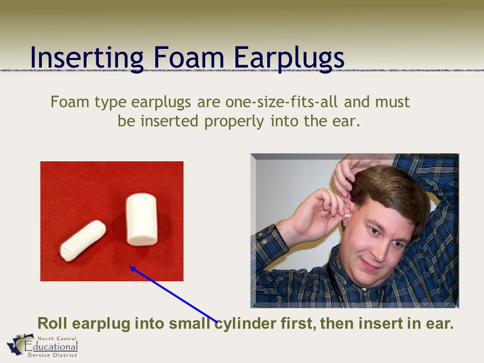 Inserting Foam Earplugs Foam type earplugs are one-size-fits-all and must be inserted properly into the ear.