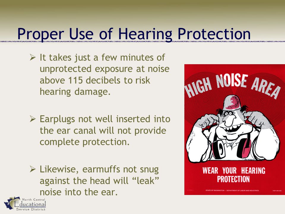 Proper Use of Hearing Protection  It takes just a few minutes of unprotected exposure at noise above 115 decibels to risk hearing damage.  Earplugs