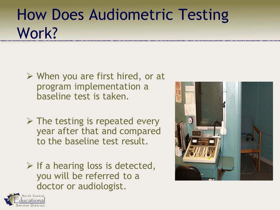 How Does Audiometric Testing Work?  When you are first hired, or at program implementation a baseline test is taken.  The testing is repeated every