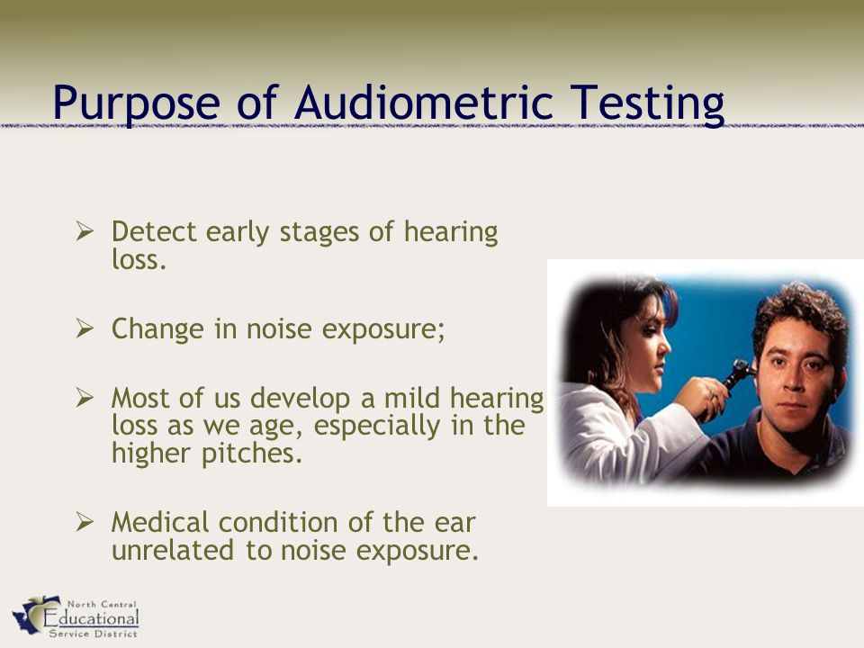 Purpose of Audiometric Testing  Detect early stages of hearing loss.  Change in noise exposure;  Most of us develop a mild hearing loss as we age,